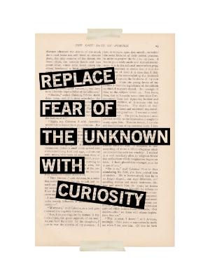 Replace fear of the unknown with curiousity