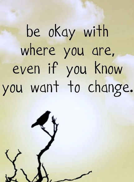 Be okay with where you are even if you want to change